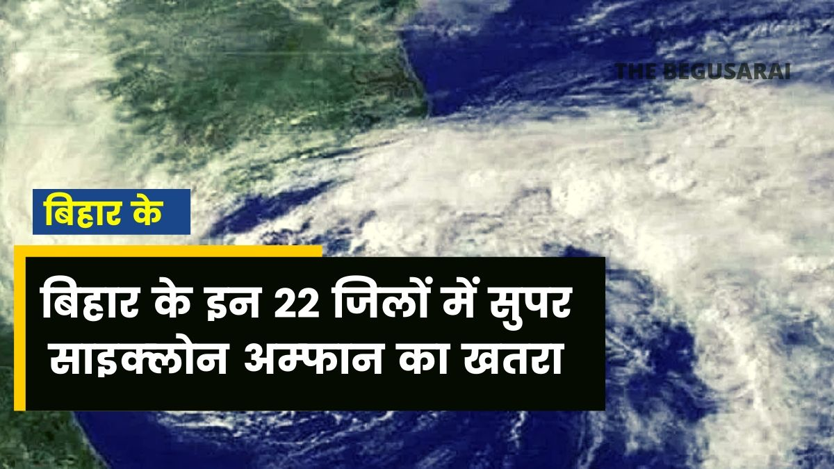 Super cyclone threatens in these 22 districts in Bihar, meteorological department issues alert